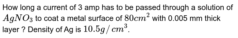 How long a current of 3 amp has to be passed through a solution of `AgNO_(3)` to coat a metal surface of `80 cm^(2)` with 0.005 mm thick layer ? Density of Ag is `10.5 g//cm^(3)`.