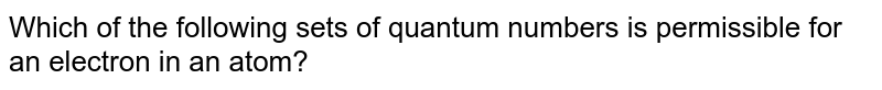 Which of the following sets of quantum numbers is permissible for an electron in an atom?