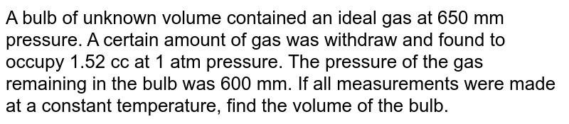 A bulb of unknown volume contained an ideal gas at 650 mm pressure. A certain amount of gas was withdraw and found to occupy 1.52 cc at 1 atm pressure. The pressure of the gas remaining in the bulb was 600 mm. If all measurements were made at a constant temperature, find the volume of the bulb.
