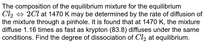 The composition of the equilibrium mixture for the equilibrium `Cl_(2) hArr 2Cl` at 1470 K may be determined by the rate of diffusion of the mixture through a pinhole. It is found that at 1470 K, the mixture diffuse 1.16 times as fast as krypton (83.8) diffuses under the same conditions. Find the degree of dissociation of `Cl_(2)` at equilibrium.