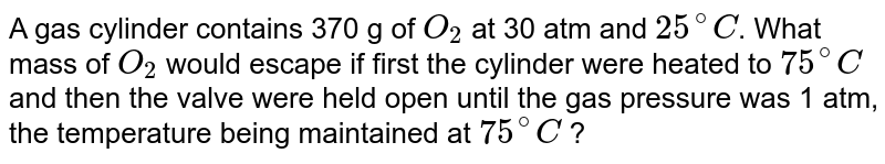 A gas cylinder contains 370 g of `O_(2)` at 30 atm and `25^(@)C`. What mass of `O_(2)` would escape if first the cylinder were heated to `75^(@)C` and then the valve were held open until the gas pressure was 1 atm, the temperature being maintained at `75^(@)C` ?