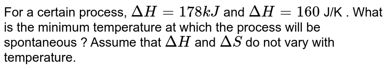 For a certain process, `DeltaH=178 kJ` and `DeltaH=160` J/K . What is the minimum temperature at which the process will be spontaneous ? Assume that `DeltaH` and `DeltaS` do not vary with temperature.