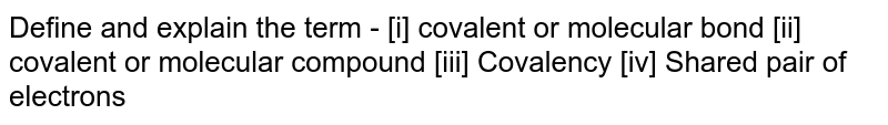 Define and explain the term -   [i]  covalent or molecular bond   [ii] covalent or molecular compound      [iii] Covalency     [iv] Shared pair of electrons