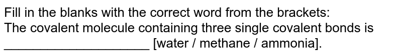 Fill in the blanks with the correct word from the brackets:  <br>  The covalent molecule containing three single covalent bonds is ____________________ [water / methane / ammonia].