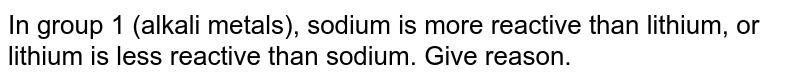 In group 1 (alkali metals), sodium is more reactive than lithium, or lithium is less reactive than sodium. Give reason.