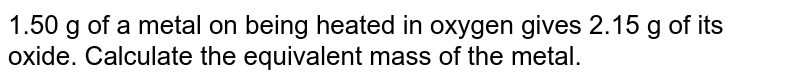 1.50 g of a metal on being heated in oxygen gives 2.15 g of its oxide. Calculate the equivalent mass of the metal.
