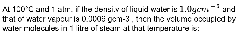 At 100°C and 1 atm, if the density of liquid water is `10 g cm^(-3)`, then the volume occupied by water molecules in 1 litre of steam at that temperature is: