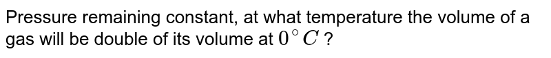 Pressure remaining constant, at what temperature the volume of a gas will be double of its volume at `0^@C` ?