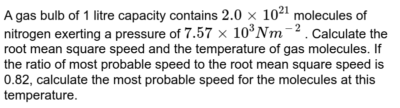A gas bulb of 1 litre capacity contains `2.0 xx 10^(21)` molecules of nitrogen exerting a pressure of `7.57 xx 10^3 Nm^(-2)` . Calculate the root mean square speed and the temperature of gas molecules. If the ratio of most probable speed to the root mean square speed is 0.82, calculate the most probable speed for the molecules at this temperature.
