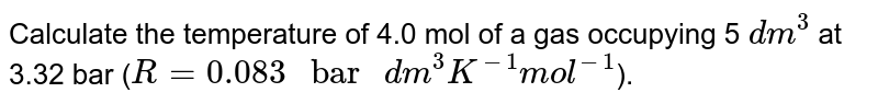 """Calculate the temperature of 4.0 mol of a gas occupying 5 `dm^3` at 3.32 bar (`R = 0.083 """" bar """" dm^3 K^(-1)mol^(-1)`)."""