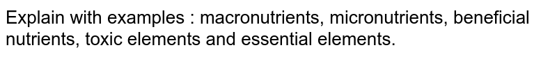 Explain with examples : macronutrients, micronutrients, beneficial nutrients, toxic elements and essential elements.