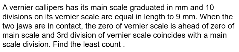 A vernier callipers has its main scale graduated in mm and 10 divisions on its vernier scale are equal in length to 9 mm. When the two jaws are in contact, the zero of vernier scale is ahead of zero of main scale and 3rd division of vernier scale coincides with a main scale division. Find the least count .