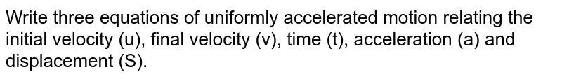 Write three equations of uniformly accelerated motion relating the initial velocity (u), final velocity (v), time (t), acceleration (a) and displacement (S).