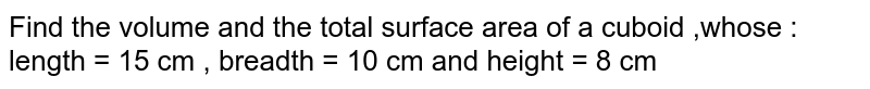 Find the volume and the total surface area of a cuboid ,whose  :  <br>  length = 15 cm , breadth = 10 cm and height = 8 cm