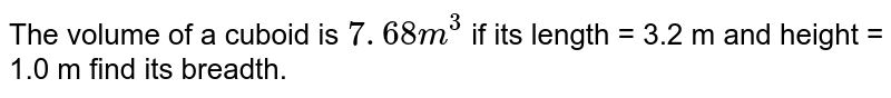 The volume of a cuboid is ` 7. 68 m ^(3) `  if its length = 3.2 m and height = 1.0  m find its breadth.