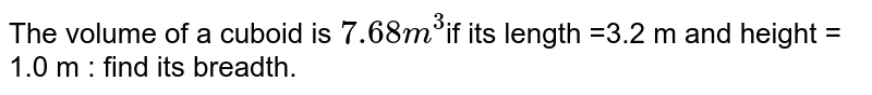 The volume of a cuboid is ` 7.68 m ^(3) `if its length =3.2 m and height = 1.0 m : find its breadth.