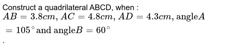 """Construct a quadrilateral ABCD, when : <br> `AB=3.8cm, AC=4.8cm, AD=4.3cm, """"angle"""" A=105^(@) """"and angle"""" B=60^(@)`."""