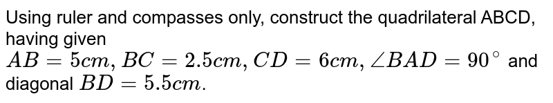 Using ruler and compasses only, construct the quadrilateral ABCD, having given `AB=5cm, BC=2.5cm, CD=6cm, /_BAD=90^(@)` and diagonal `BD=5.5cm`.