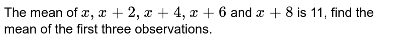 The mean of `x,x+2,x+4,x+6` and `x+8` is 11, find the mean of the first three observations.