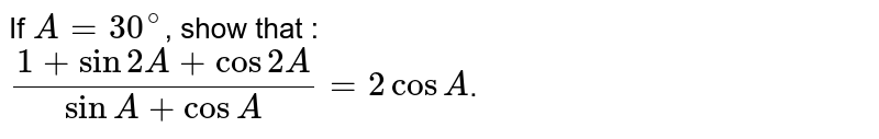 If `A=30^(@)`, show that : <br> `(1+sin2A+cos2A)/(sinA+cosA)=2cosA`.