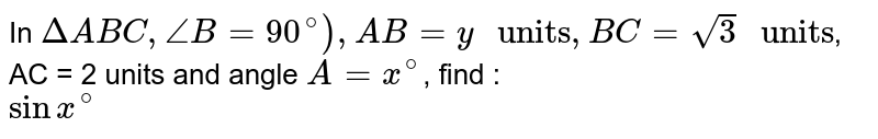 """In `DeltaABC, angleB=90^@), AB=y"""" units"""", BC=sqrt(3) """" units""""`, AC = 2 units and angle `A=x^(@)`, find : <br> `sinx^(@)`"""