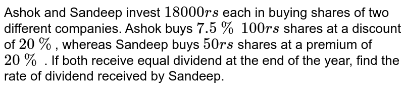 Ashok and Sandeep invest `18000rs` each in buying shares of two different companies. Ashok buys `7.5%` `100rs` shares at a discount of `20%`, whereas Sandeep buys `50rs` shares at a premium of `20%` . If both receive equal  dividend at the end of the year, find the rate of dividend received by Sandeep.