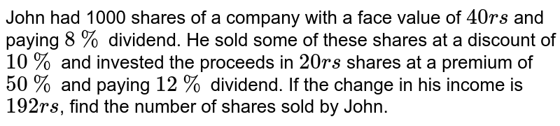John had 1000 shares of a company with a face value of `40rs` and paying `8%` dividend. He sold some of these shares at a discount of `10%` and invested the proceeds in `20rs` shares at a premium of `50%` and paying `12%` dividend. If the change in his income is `192rs`, find the number of shares sold by John.