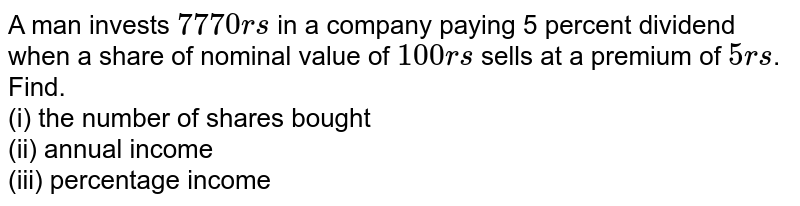 A man invests `7770rs` in a company paying 5 percent dividend when a share of nominal value of `100rs` sells at a premium of `5rs`. Find. <br> (i) the number of shares bought <br> (ii) annual income <br> (iii) percentage income