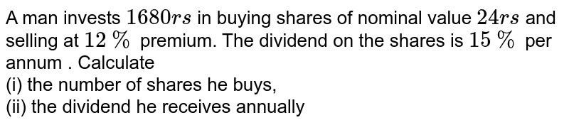 A man invests `1680rs` in buying shares of nominal value `24rs` and selling at `12%` premium. The dividend on the shares is `15%` per annum . Calculate <br> (i) the number of shares he buys, <br> (ii) the dividend he receives annually