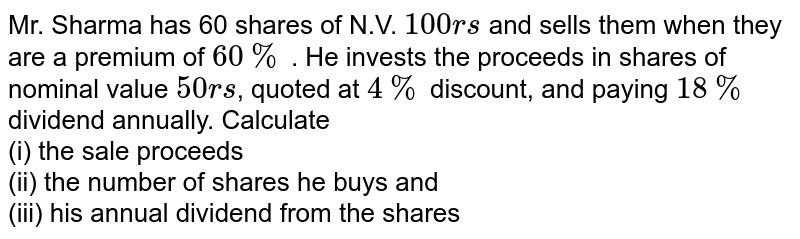 Mr. Sharma has 60 shares of N.V. `100rs` and sells them when they are a premium of `60%` . He invests the proceeds in shares of nominal value `50rs`, quoted at `4%` discount, and paying `18%` dividend annually. Calculate <br> (i) the sale proceeds <br> (ii) the number of shares he buys and  <br> (iii) his annual dividend from the shares