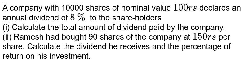 A company with 10000 shares of nominal value `100rs` declares an annual dividend of `8%` to the share-holders <br> (i) Calculate the total amount of dividend paid by the company. <br> (ii) Ramesh had bought 90 shares of the company at `150rs` per share. Calculate the dividend he receives and the percentage of return on his investment.
