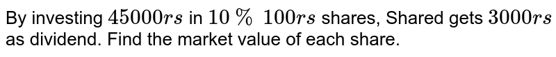 By investing `45000rs` in `10%` `100rs` shares, Shared gets `3000rs` as dividend. Find the market value of each share.
