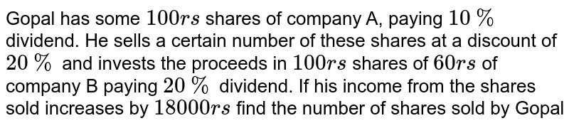 Gopal has some `100rs` shares of company A, paying `10%` dividend. He sells a certain number of these shares at a discount of `20%` and invests the proceeds in `100rs` shares of `60rs` of company B paying `20%` dividend. If his income from the shares sold increases by `18000rs` find the number of shares sold by Gopal