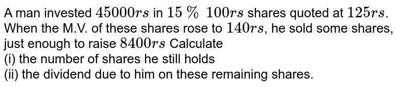 A man invested `45000rs` in `15%` `100rs` shares quoted at `125rs`. When the M.V. of these shares rose to `140rs`, he sold some shares, just enough to raise `8400rs` Calculate <br> (i) the number of shares he still holds <br> (ii) the dividend due to him on these remaining shares.