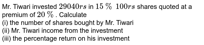 Mr. Tiwari invested `29040rs` in `15%` `100rs` shares quoted at a premium of `20%`. Calculate <br> (i) the number of shares bought by Mr. Tiwari <br> (ii) Mr. Tiwari income from the investment <br> (iii) the percentage return on his investment