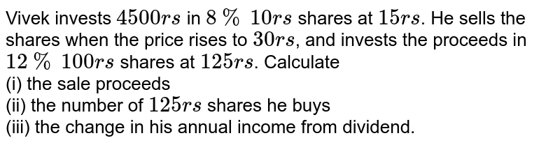 Vivek invests `4500rs` in `8%` `10rs` shares at `15rs`. He sells the shares when the price rises to `30rs`, and invests the proceeds in `12%` `100rs` shares at `125rs`. Calculate <br> (i) the sale proceeds <br> (ii) the number of `125rs` shares he buys <br> (iii) the change in his annual income from dividend.