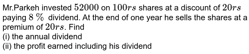 Mr.Parkeh invested `52000` on `100rs` shares at a discount of `20rs` paying `8%` dividend. At the end of one year he sells the shares at a premium of `20rs`. Find <br> (i) the annual dividend <br> (ii) the profit earned including his dividend