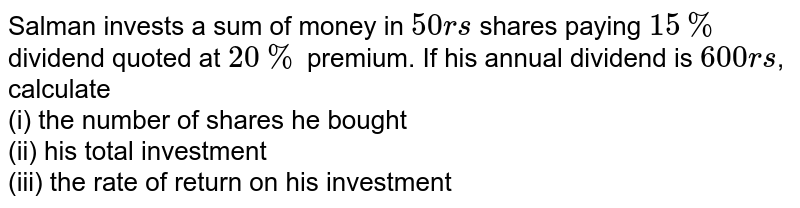 Salman invests a sum of money in `50rs` shares paying `15%` dividend quoted at `20%` premium. If his annual dividend is  `600rs`, calculate <br> (i) the number of shares he bought <br> (ii) his total investment <br> (iii) the rate of return on his investment