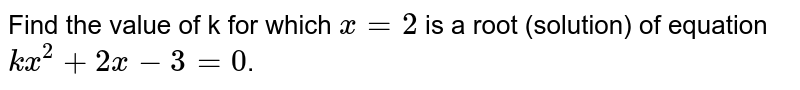 Find the value of k for which `x=2` is a root (solution) of equation `kx^(2)+2x-3=0`.