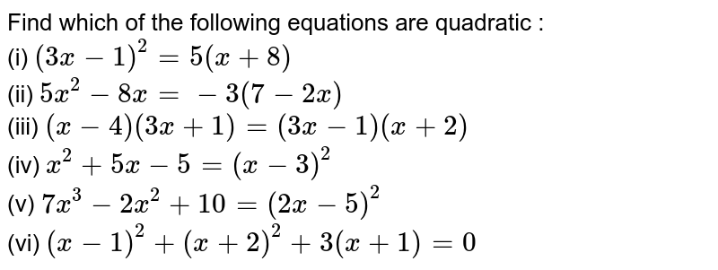 Find which of the following equations are quadratic : <br> (i) `(3x-1)^(2)=5(x+8)` <br> (ii) `5x^(2)-8x=-3(7-2x)` <br> (iii) `(x-4)(3x+1)=(3x-1)(x+2)` <br> (iv) `x^(2)+5x-5=(x-3)^(2)` <br> (v) `7x^(3)-2x^(2)+10=(2x-5)^(2)` <br> (vi) `(x-1)^(2)+(x+2)^(2)+3(x+1)=0`
