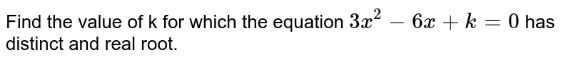 Find the value of k for which the equation `3x^(2)-6x+k=0` has distinct and real root.