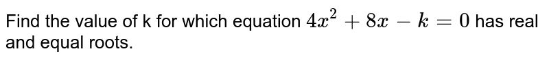Find the value of k for which equation `4x^(2)+8x-k=0` has real and equal roots.