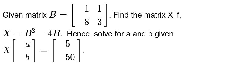 Given matrix `B=[{:(,1,1),(,8,3):}]`. Find the matrix X if, `X=B^2-4B.` Hence, solve for a and b given `X[{:(,a),(,b):}]=[{:(,5),(,50):}]`.