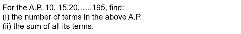 For the A.P. 10, 15,20,…..195, find: <br> (i) the number of terms in the above A.P. <br> (ii) the sum of all its terms.