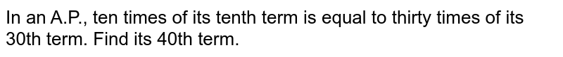 In an A.P., ten times of its tenth term is equal to thirty times of its 30th term. Find its 40th term.