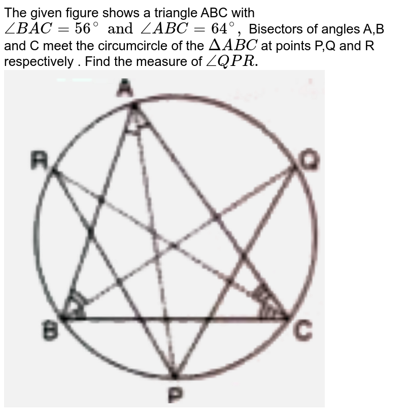 """The given figure shows a triangle ABC with ` angle BAC= 56 ^(@)  and angle ABC = 64^(@)  ,` Bisectors  of angles A,B and C meet the circumcircle of the `Delta ABC ` at points P,Q and R respectively . Find the measure of `angle QPR . ` <br><img src=""""https://d10lpgp6xz60nq.cloudfront.net/physics_images/SEL_RKB_ICSE_MAT_X_C17_E01_014_Q01.png"""" width=""""80%"""">"""