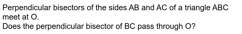 Perpendicular bisectors of the sides AB and AC of a triangle ABC meet at O. <br>  Does the perpendicular bisector of BC pass through O?