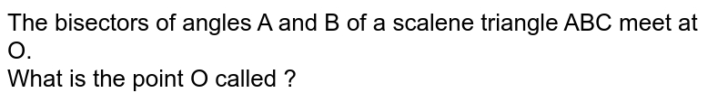 The bisectors of angles A and B of a scalene triangle ABC meet at O. <br> What is the point O called ?