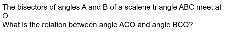 The bisectors of angles A and B of a scalene triangle ABC meet at O. <br> What is the relation between angle ACO and angle BCO?