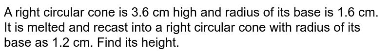 A right circular cone is 3-6 cm high and radius of its base is 1.6 cm. It is melted and recast into a right circular cone with radius of its base as 1-2 cm. Find its height.
